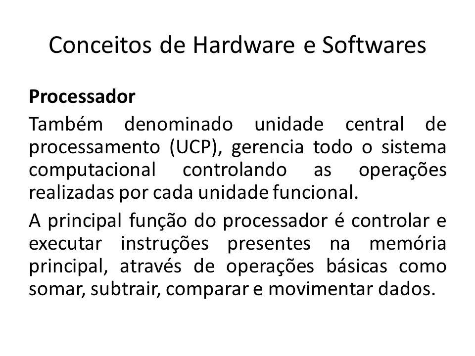 Conceitos de Hardware e Softwares Processador Também denominado unidade central de processamento (UCP), gerencia todo o sistema computacional controla