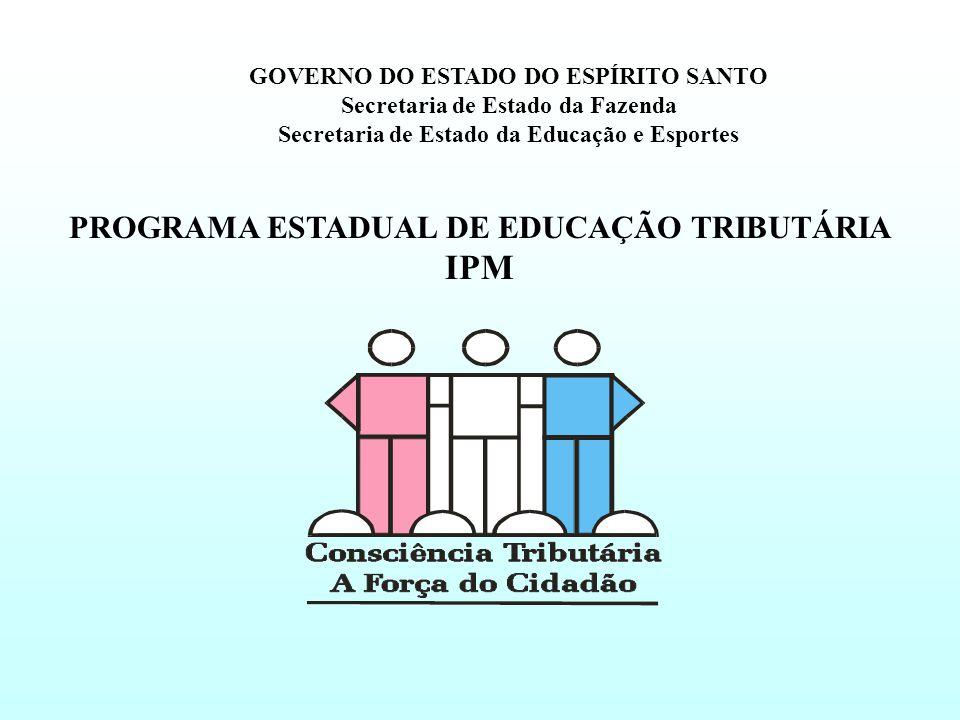 PROGRAMA ESTADUAL DE EDUCAÇÃO TRIBUTÁRIA IPM GOVERNO DO ESTADO DO ESPÍRITO SANTO Secretaria de Estado da Fazenda Secretaria de Estado da Educação e Esportes