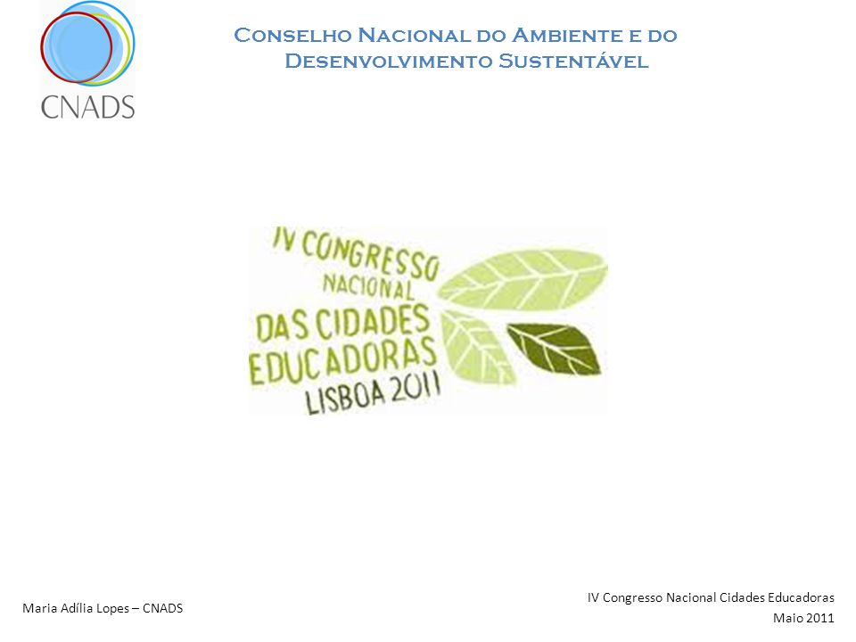 Conselho Nacional do Ambiente e do Desenvolvimento Sustentável IV Congresso Nacional Cidades Educadoras Maio 2011 Maria Adília Lopes – CNADS OBRIGADA Morada e Contactos Sede: Rua S.