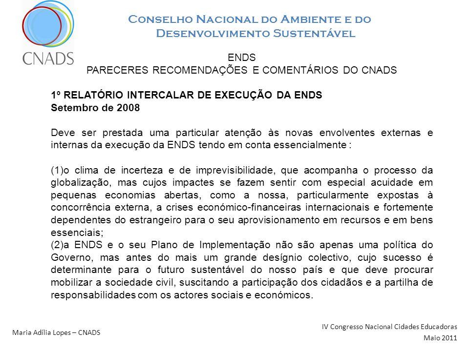 Conselho Nacional do Ambiente e do Desenvolvimento Sustentável IV Congresso Nacional Cidades Educadoras Maio 2011 Maria Adília Lopes – CNADS ENDS PARECERES RECOMENDAÇÕES E COMENTÁRIOS DO CNADS 1º RELATÓRIO INTERCALAR DE EXECUÇÃO DA ENDS Setembro de 2008 Deve ser prestada uma particular atenção às novas envolventes externas e internas da execução da ENDS tendo em conta essencialmente : (1)o clima de incerteza e de imprevisibilidade, que acompanha o processo da globalização, mas cujos impactes se fazem sentir com especial acuidade em pequenas economias abertas, como a nossa, particularmente expostas à concorrência externa, a crises económico-financeiras internacionais e fortemente dependentes do estrangeiro para o seu aprovisionamento em recursos e em bens essenciais; (2)a ENDS e o seu Plano de Implementação não são apenas uma política do Governo, mas antes do mais um grande desígnio colectivo, cujo sucesso é determinante para o futuro sustentável do nosso país e que deve procurar mobilizar a sociedade civil, suscitando a participação dos cidadãos e a partilha de responsabilidades com os actores sociais e económicos.