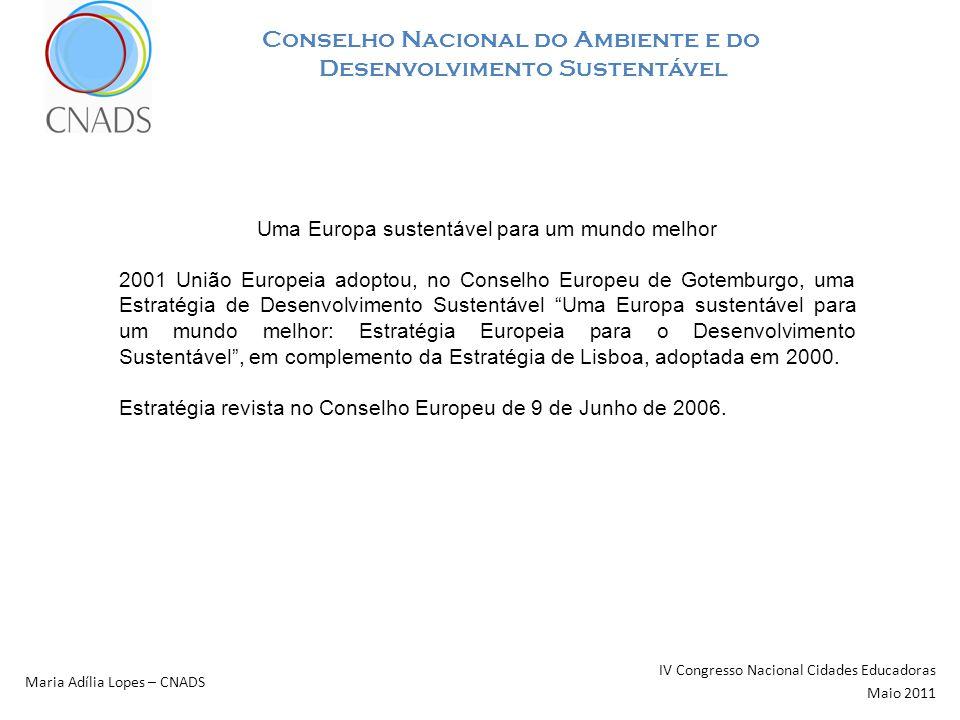 Conselho Nacional do Ambiente e do Desenvolvimento Sustentável IV Congresso Nacional Cidades Educadoras Maio 2011 Maria Adília Lopes – CNADS Estratégia Nacional de Desenvolvimento Sustentável ENDS – 2015 Resolução do Conselho de Ministros n.º 109/2007 versão final da ENDS, com o respectivo PIENDS, aprovada pelo XVII Governo Constitucional em 27 de Dezembro de 2006; Publicada no Diário da Republica em 20 de Agosto de 2007 Desígnio da ENDS: Retomar uma trajectória de crescimento sustentado que torne Portugal, no horizonte de 2015, num dos países mais competitivos e atractivos da União Europeia, num quadro de elevado nível de desenvolvimento económico, social e ambiental e de responsabilidade social.