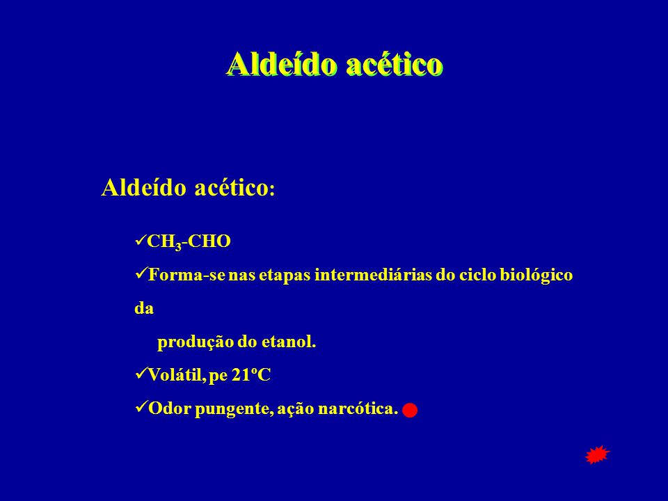Aldeído acético Aldeído acético :  CH 3 -CHO  Forma-se nas etapas intermediárias do ciclo biológico da produção do etanol.  Volátil, pe 21ºC  Odor