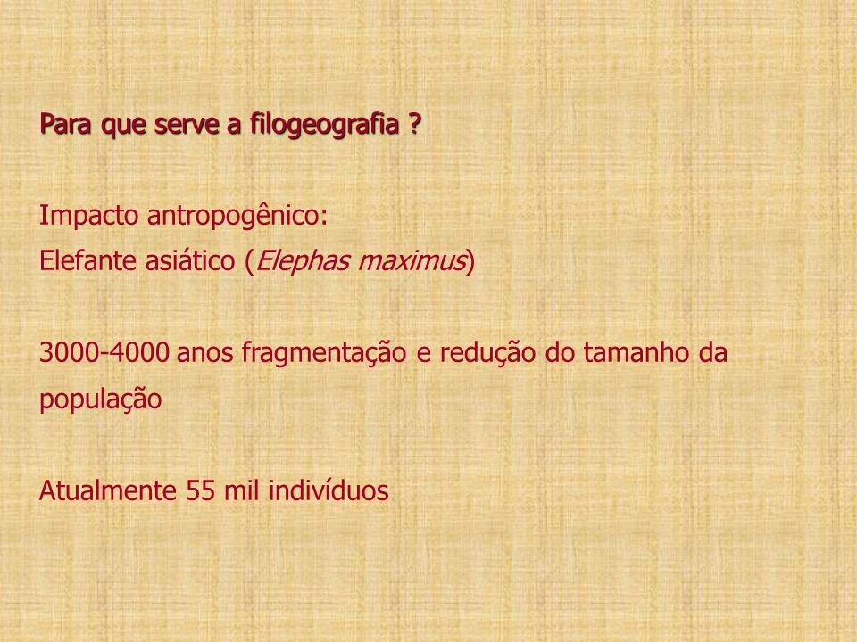 Para que serve a filogeografia ? Para que serve a filogeografia ? Impacto antropogênico: Elefante asiático (Elephas maximus) 3000-4000 anos fragmentaç