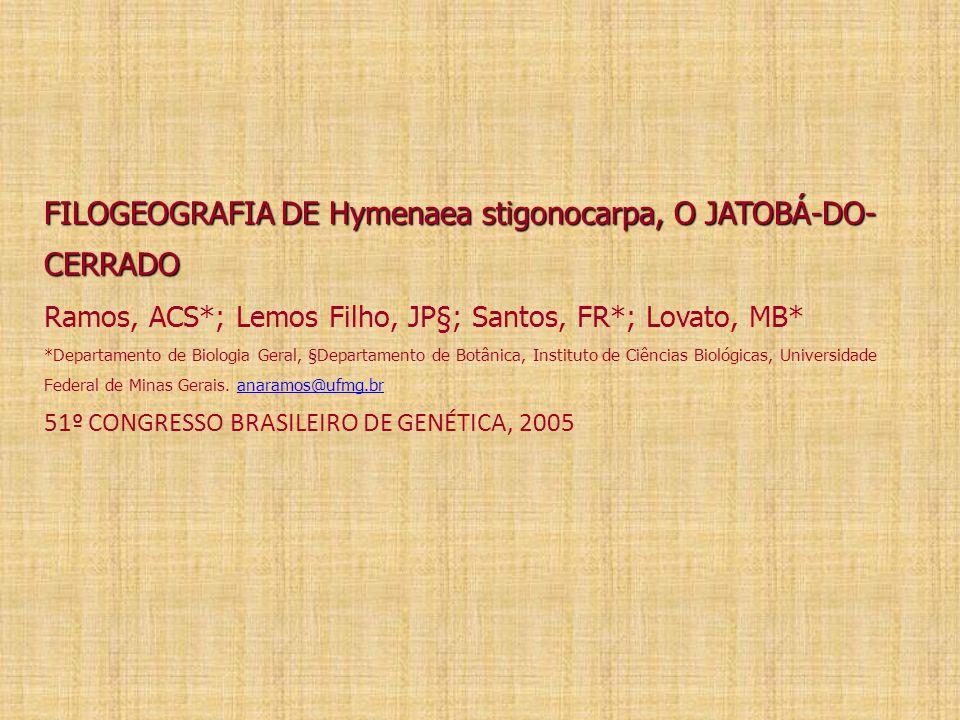 FILOGEOGRAFIA DE Hymenaea stigonocarpa, O JATOBÁ-DO- CERRADO FILOGEOGRAFIA DE Hymenaea stigonocarpa, O JATOBÁ-DO- CERRADO Ramos, ACS*; Lemos Filho, JP