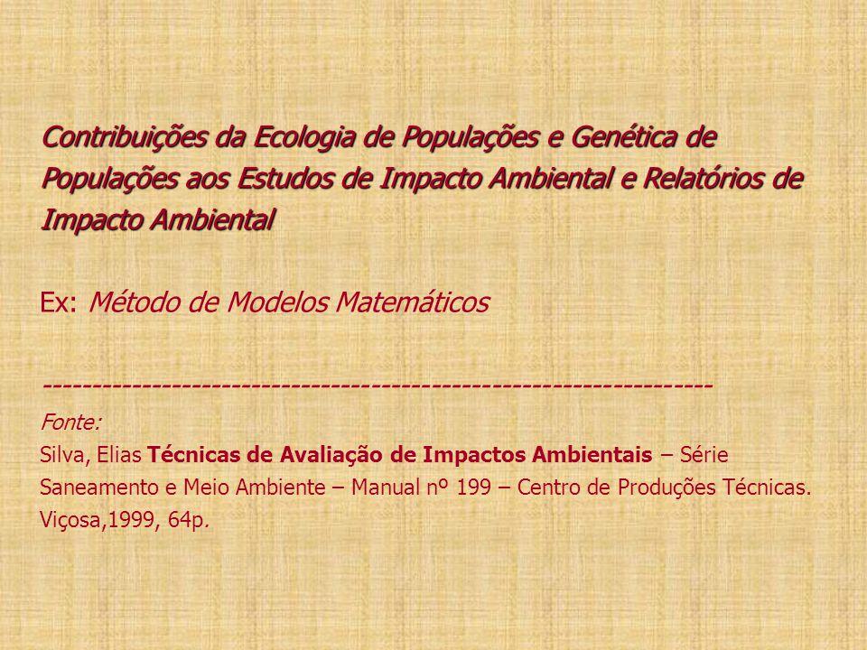 Contribuições da Ecologia de Populações e Genética de Populações aos Estudos de Impacto Ambiental e Relatórios de Impacto Ambiental Contribuições da Ecologia de Populações e Genética de Populações aos Estudos de Impacto Ambiental e Relatórios de Impacto Ambiental Ex: Método de Modelos Matemáticos ------------------------------------------------------------------- Fonte: Silva, Elias Técnicas de Avaliação de Impactos Ambientais – Série Saneamento e Meio Ambiente – Manual nº 199 – Centro de Produções Técnicas.
