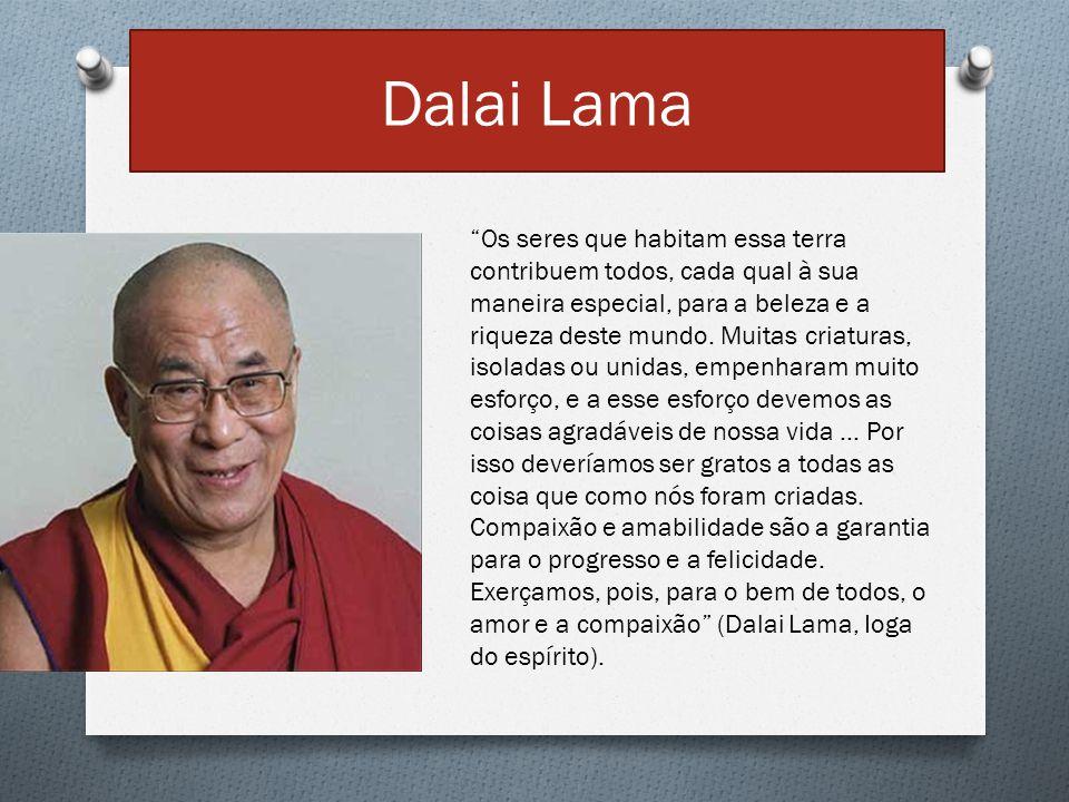 """Dalai Lama """"Os seres que habitam essa terra contribuem todos, cada qual à sua maneira especial, para a beleza e a riqueza deste mundo. Muitas criatura"""