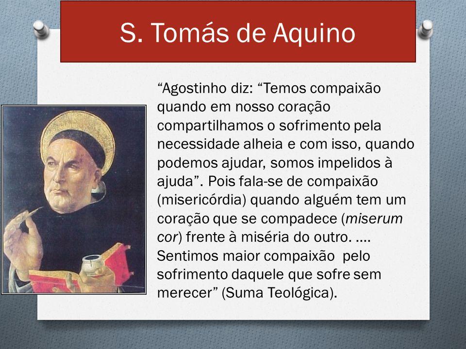 """S. Tomás de Aquino """"Agostinho diz: """"Temos compaixão quando em nosso coração compartilhamos o sofrimento pela necessidade alheia e com isso, quando pod"""