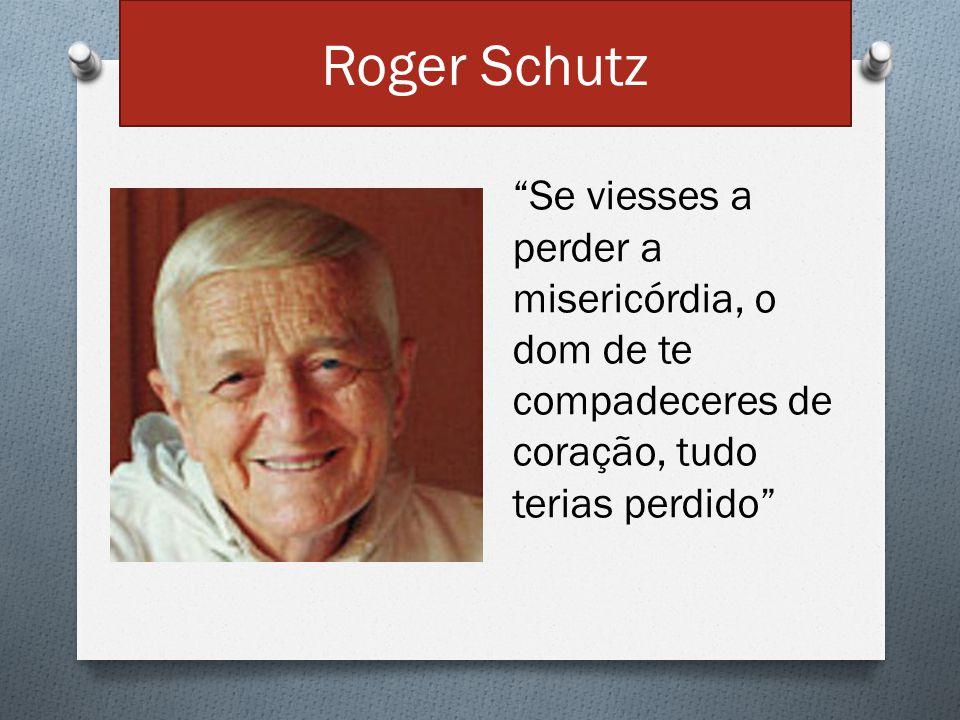 """Roger Schutz """"Se viesses a perder a misericórdia, o dom de te compadeceres de coração, tudo terias perdido"""""""