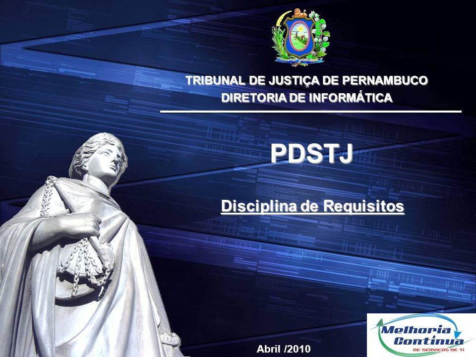 TRIBUNAL DE JUSTIÇA DE PERNAMBUCO DIRETORIA DE INFORMÁTICA Disciplina de Requisitos PDSTJ Abril /2010
