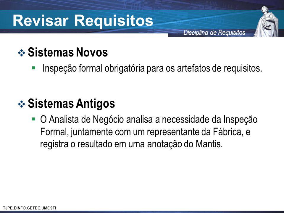 TJPE.DINFO.GETEC.UMCSTI Disciplina de Requisitos Revisar Requisitos  Sistemas Novos  Inspeção formal obrigatória para os artefatos de requisitos. 