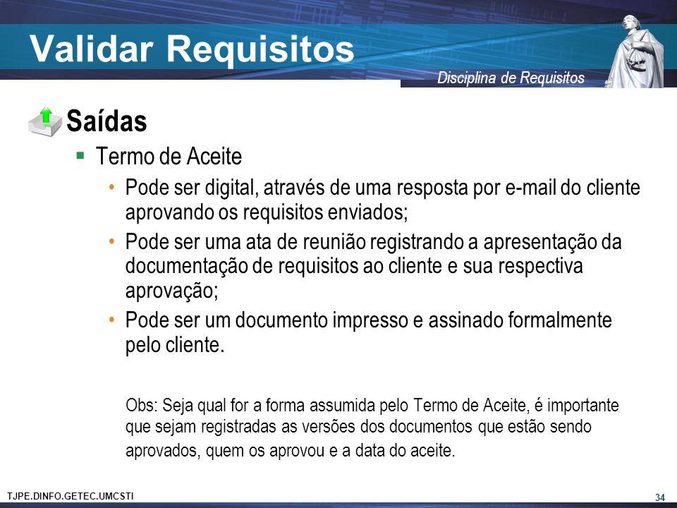 TJPE.DINFO.GETEC.UMCSTI Disciplina de Requisitos Validar Requisitos  Saídas  Termo de Aceite •Pode ser digital, através de uma resposta por e-mail d