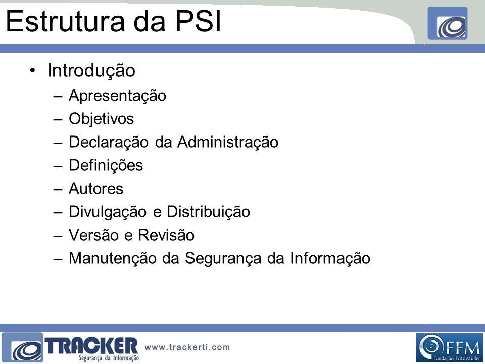 Estrutura da PSI •Introdução –Apresentação –Objetivos –Declaração da Administração –Definições –Autores –Divulgação e Distribuição –Versão e Revisão –Manutenção da Segurança da Informação