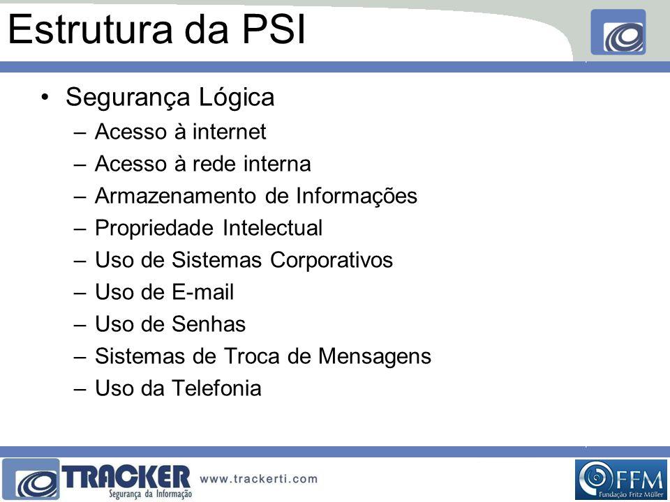 Estrutura da PSI •Segurança Lógica –Acesso à internet –Acesso à rede interna –Armazenamento de Informações –Propriedade Intelectual –Uso de Sistemas Corporativos –Uso de E-mail –Uso de Senhas –Sistemas de Troca de Mensagens –Uso da Telefonia