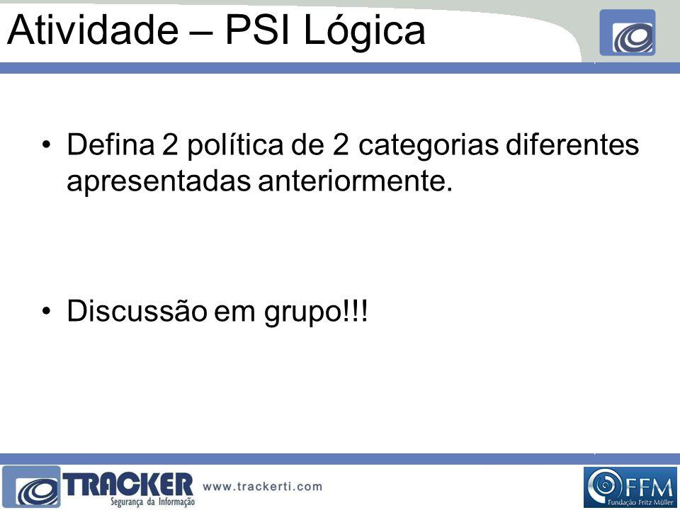 Atividade – PSI Lógica •Defina 2 política de 2 categorias diferentes apresentadas anteriormente. •Discussão em grupo!!!