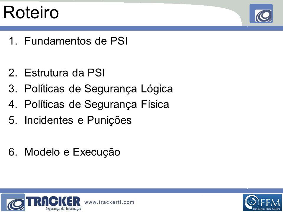 Roteiro 1.Fundamentos de PSI 2.Estrutura da PSI 3.Políticas de Segurança Lógica 4.Políticas de Segurança Física 5.Incidentes e Punições 6.Modelo e Execução