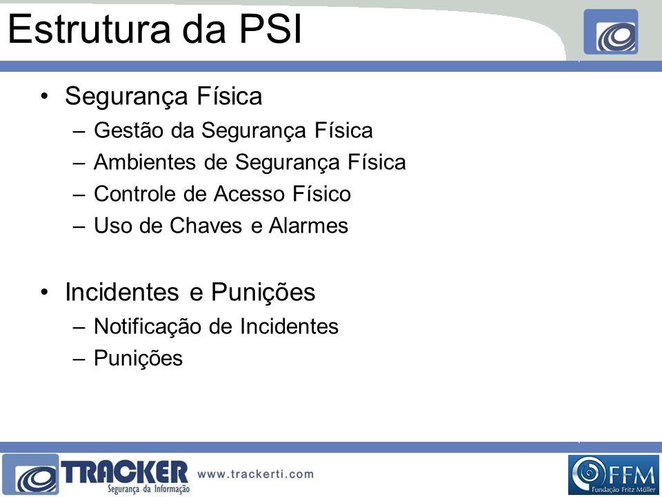 Estrutura da PSI •Segurança Física –Gestão da Segurança Física –Ambientes de Segurança Física –Controle de Acesso Físico –Uso de Chaves e Alarmes •Incidentes e Punições –Notificação de Incidentes –Punições