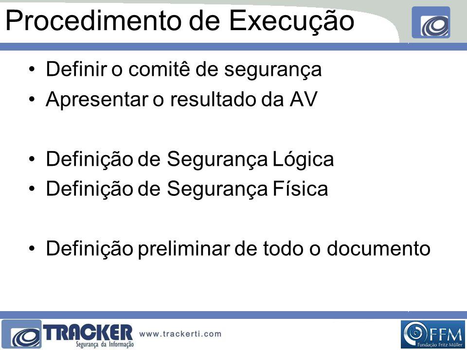 Procedimento de Execução •Definir o comitê de segurança •Apresentar o resultado da AV •Definição de Segurança Lógica •Definição de Segurança Física •Definição preliminar de todo o documento