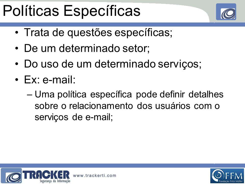 Políticas Específicas •Trata de questões específicas; •De um determinado setor; •Do uso de um determinado serviços; •Ex: e-mail: –Uma política específica pode definir detalhes sobre o relacionamento dos usuários com o serviços de e-mail;
