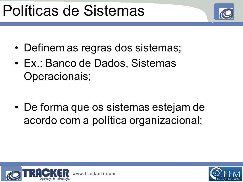 Políticas de Sistemas •Definem as regras dos sistemas; •Ex.: Banco de Dados, Sistemas Operacionais; •De forma que os sistemas estejam de acordo com a política organizacional;