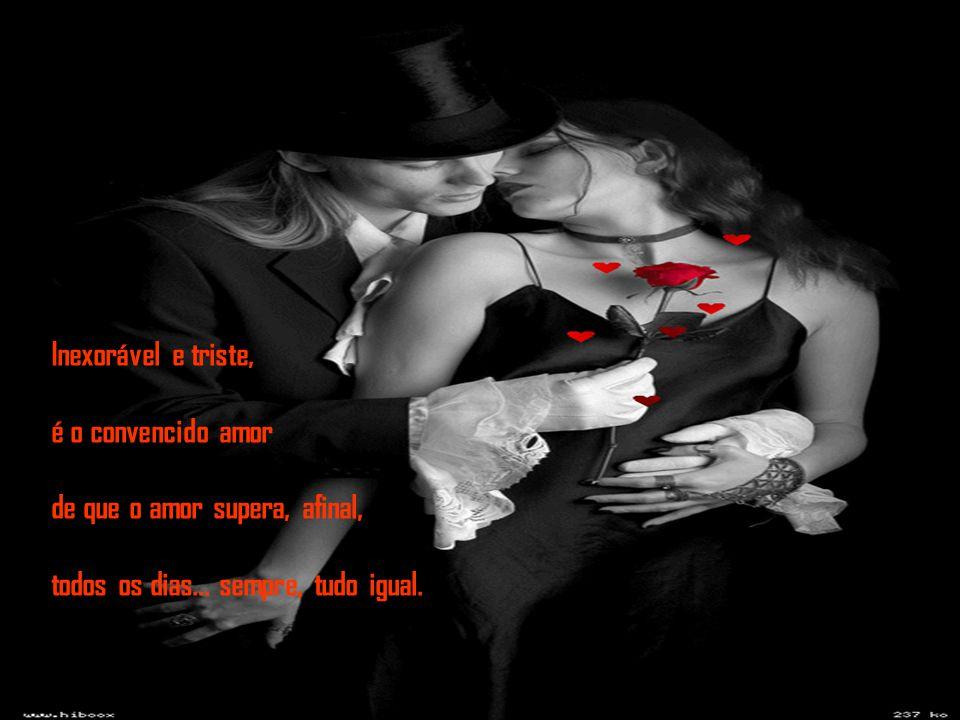 Inexorável e triste, é o convencido amor de que o amor supera, afinal, todos os dias...