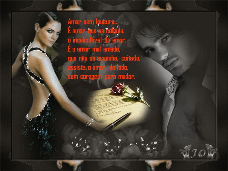 Amor sem loucura...É amor que se calcula. o incalculável do amor.