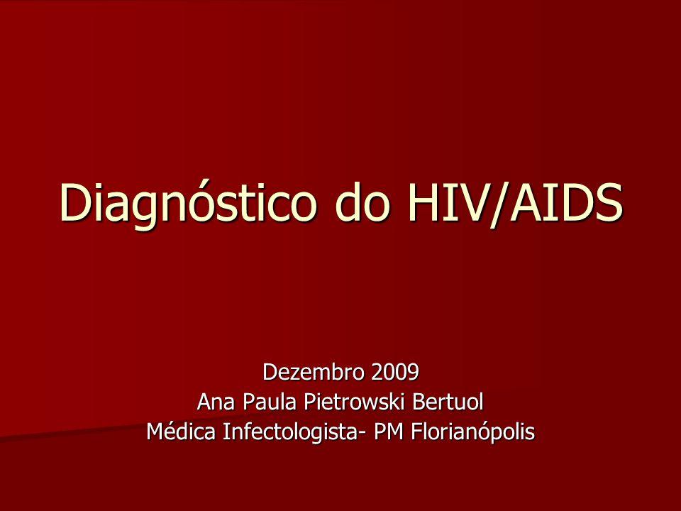 Diagnóstico do HIV/AIDS Dezembro 2009 Ana Paula Pietrowski Bertuol Médica Infectologista- PM Florianópolis