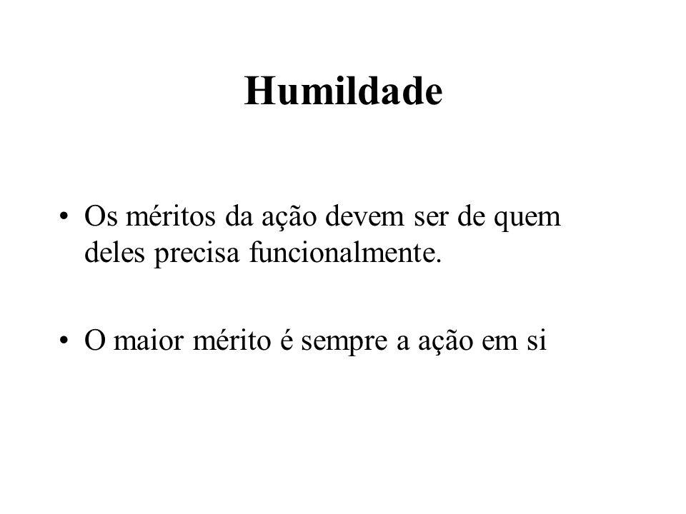 Humildade •Os méritos da ação devem ser de quem deles precisa funcionalmente. •O maior mérito é sempre a ação em si