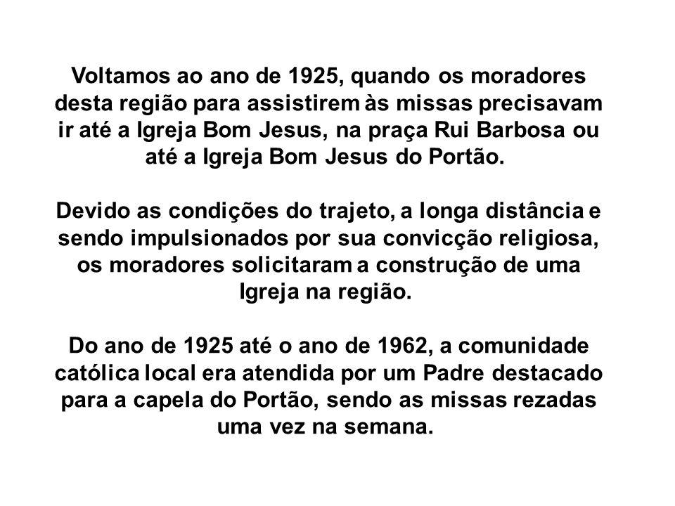 Voltamos ao ano de 1925, quando os moradores desta região para assistirem às missas precisavam ir até a Igreja Bom Jesus, na praça Rui Barbosa ou até