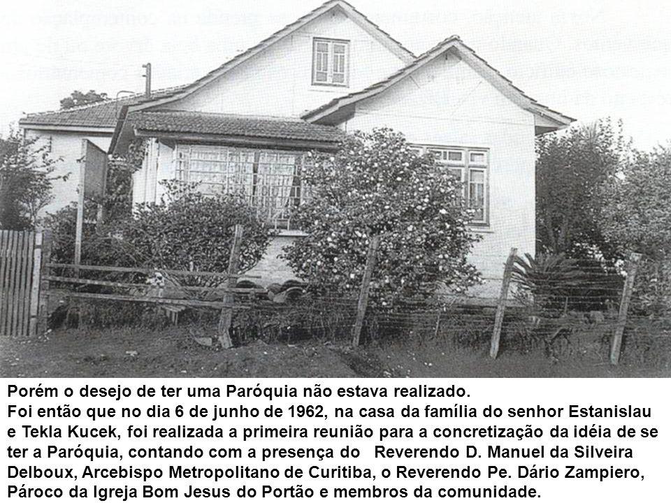 Porém o desejo de ter uma Paróquia não estava realizado. Foi então que no dia 6 de junho de 1962, na casa da família do senhor Estanislau e Tekla Kuce