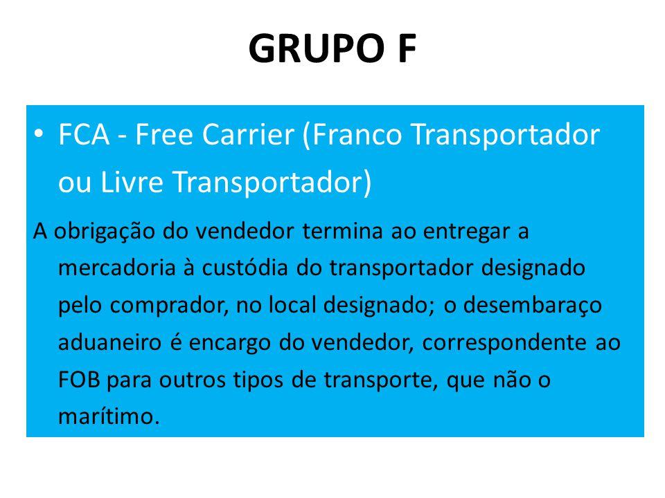 GRUPO F • FCA - Free Carrier (Franco Transportador ou Livre Transportador) A obrigação do vendedor termina ao entregar a mercadoria à custódia do transportador designado pelo comprador, no local designado; o desembaraço aduaneiro é encargo do vendedor, correspondente ao FOB para outros tipos de transporte, que não o marítimo.