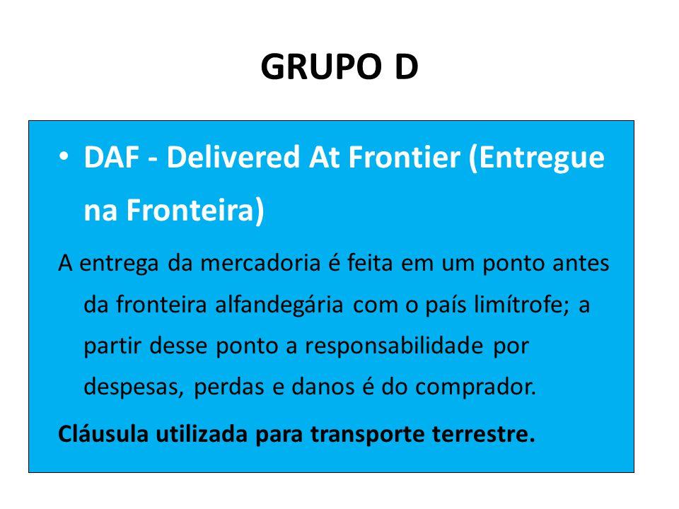 GRUPO D • DAF - Delivered At Frontier (Entregue na Fronteira) A entrega da mercadoria é feita em um ponto antes da fronteira alfandegária com o país limítrofe; a partir desse ponto a responsabilidade por despesas, perdas e danos é do comprador.