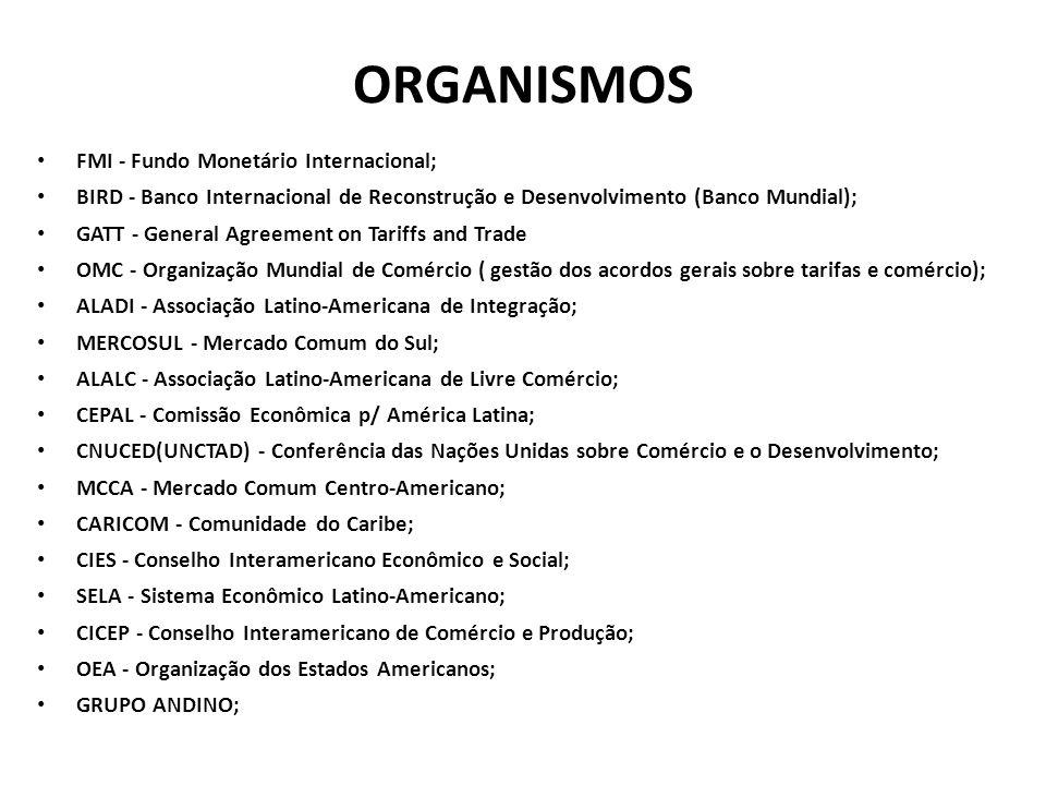 ORGANISMOS • FMI - Fundo Monetário Internacional; • BIRD - Banco Internacional de Reconstrução e Desenvolvimento (Banco Mundial); • GATT - General Agreement on Tariffs and Trade • OMC - Organização Mundial de Comércio ( gestão dos acordos gerais sobre tarifas e comércio); • ALADI - Associação Latino-Americana de Integração; • MERCOSUL - Mercado Comum do Sul; • ALALC - Associação Latino-Americana de Livre Comércio; • CEPAL - Comissão Econômica p/ América Latina; • CNUCED(UNCTAD) - Conferência das Nações Unidas sobre Comércio e o Desenvolvimento; • MCCA - Mercado Comum Centro-Americano; • CARICOM - Comunidade do Caribe; • CIES - Conselho Interamericano Econômico e Social; • SELA - Sistema Econômico Latino-Americano; • CICEP - Conselho Interamericano de Comércio e Produção; • OEA - Organização dos Estados Americanos; • GRUPO ANDINO;