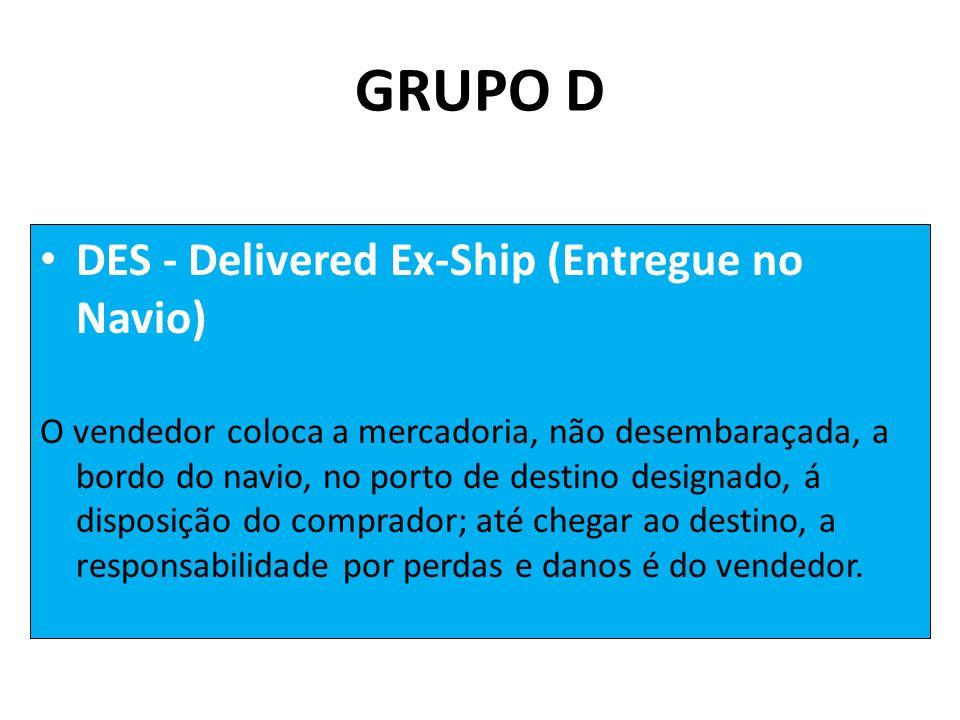 • DES - Delivered Ex-Ship (Entregue no Navio) O vendedor coloca a mercadoria, não desembaraçada, a bordo do navio, no porto de destino designado, á disposição do comprador; até chegar ao destino, a responsabilidade por perdas e danos é do vendedor.