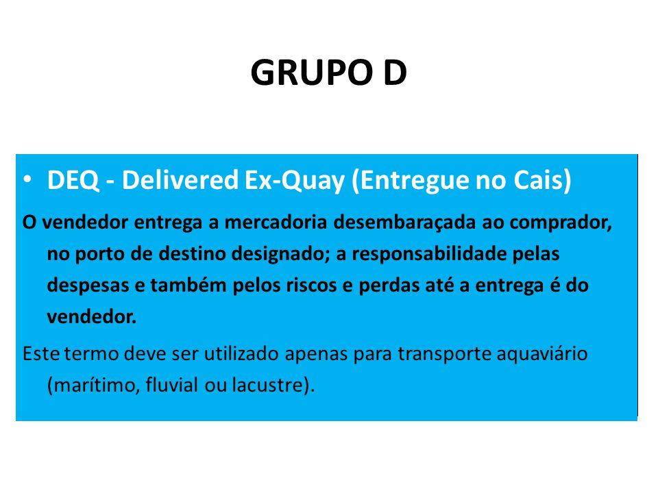 • DEQ - Delivered Ex-Quay (Entregue no Cais) O vendedor entrega a mercadoria desembaraçada ao comprador, no porto de destino designado; a responsabilidade pelas despesas e também pelos riscos e perdas até a entrega é do vendedor.