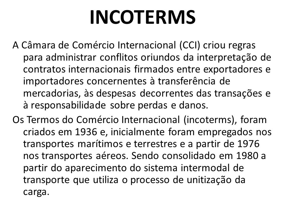 A Câmara de Comércio Internacional (CCI) criou regras para administrar conflitos oriundos da interpretação de contratos internacionais firmados entre exportadores e importadores concernentes à transferência de mercadorias, às despesas decorrentes das transações e à responsabilidade sobre perdas e danos.