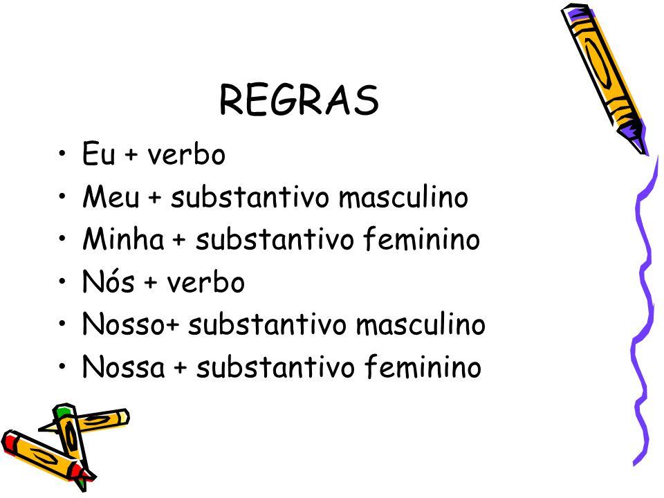 REGRAS •Eu + verbo •Meu + substantivo masculino •Minha + substantivo feminino •Nós + verbo •Nosso+ substantivo masculino •Nossa + substantivo feminino