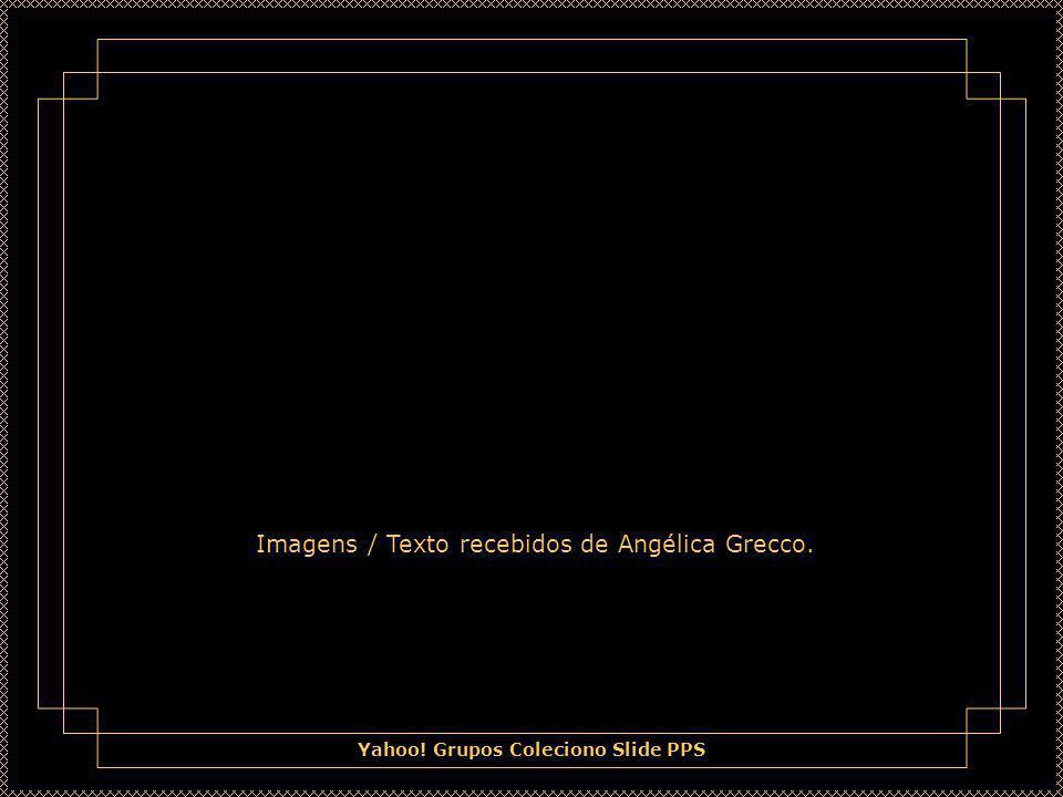 Yahoo! Grupos Coleciono Slide PPS Imagens / Texto recebidos de Angélica Grecco.