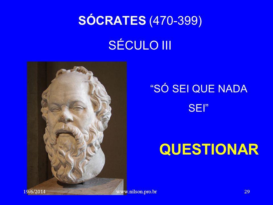 """SÓCRATES (470-399) SÉCULO III QUESTIONAR """"SÓ SEI QUE NADA SEI"""" 19/6/201429www.nilson.pro.br"""