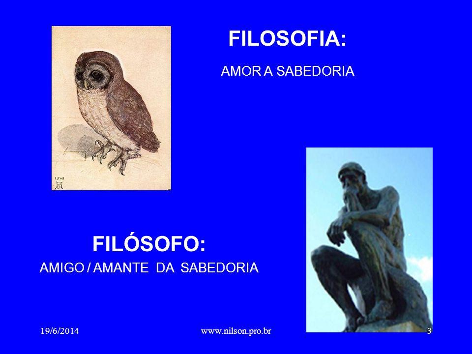 FILOSOFIA: AMOR A SABEDORIA FILÓSOFO: AMIGO / AMANTE DA SABEDORIA 19/6/20143www.nilson.pro.br