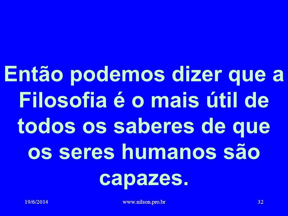 Então podemos dizer que a Filosofia é o mais útil de todos os saberes de que os seres humanos são capazes. 19/6/201432www.nilson.pro.br