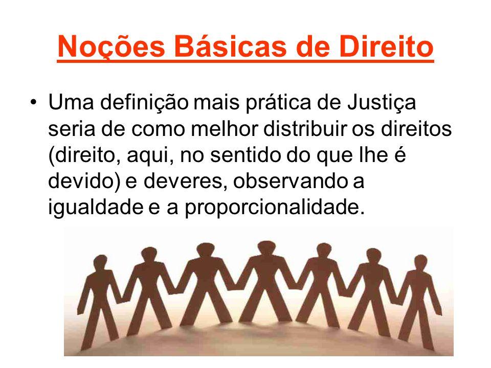Noções Básicas de Direito •Uma definição mais prática de Justiça seria de como melhor distribuir os direitos (direito, aqui, no sentido do que lhe é devido) e deveres, observando a igualdade e a proporcionalidade.