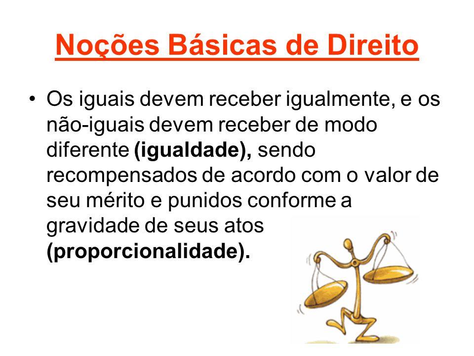 Noções Básicas de Direito •Os iguais devem receber igualmente, e os não-iguais devem receber de modo diferente (igualdade), sendo recompensados de aco