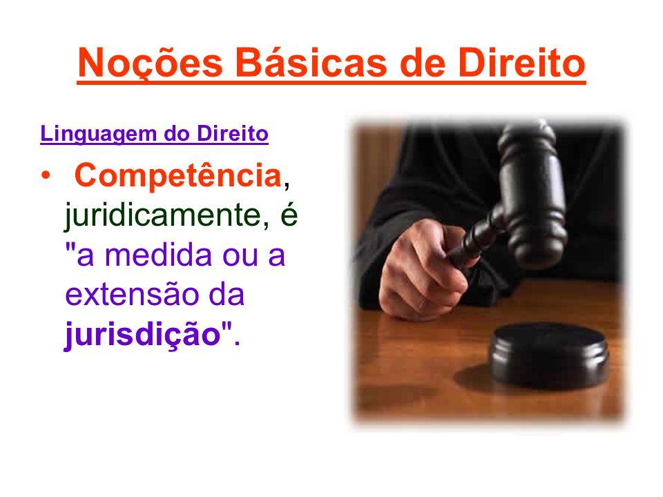 Noções Básicas de Direito Linguagem do Direito • Competência, juridicamente, é a medida ou a extensão da jurisdição .