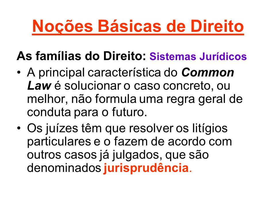 Noções Básicas de Direito As famílias do Direito: Sistemas Jurídicos •A principal característica do Common Law é solucionar o caso concreto, ou melhor, não formula uma regra geral de conduta para o futuro.