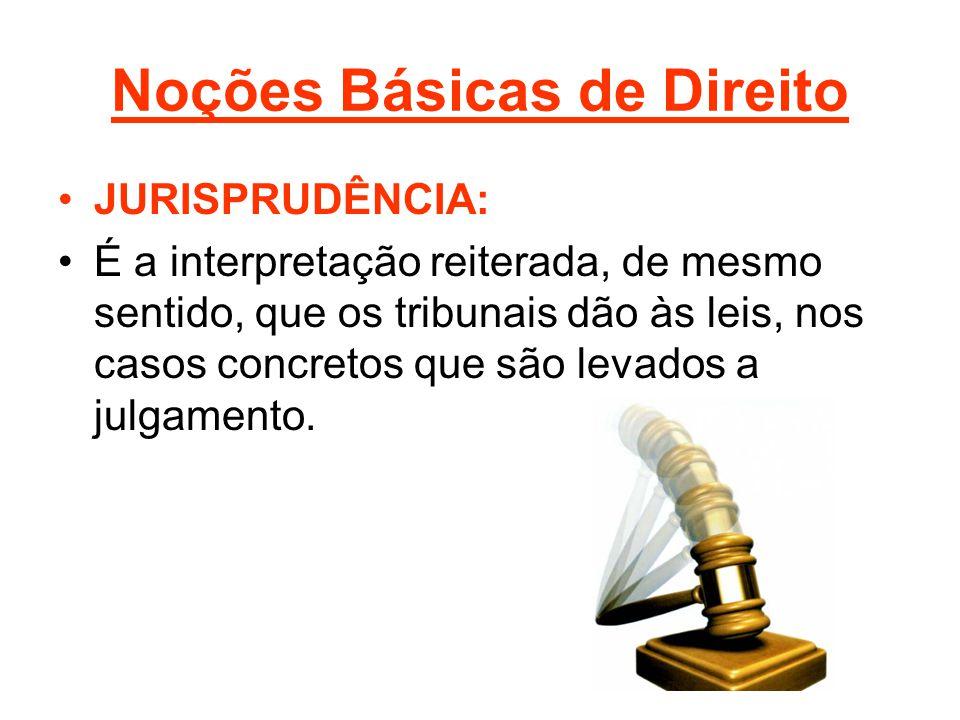 Noções Básicas de Direito •JURISPRUDÊNCIA: •É a interpretação reiterada, de mesmo sentido, que os tribunais dão às leis, nos casos concretos que são levados a julgamento.