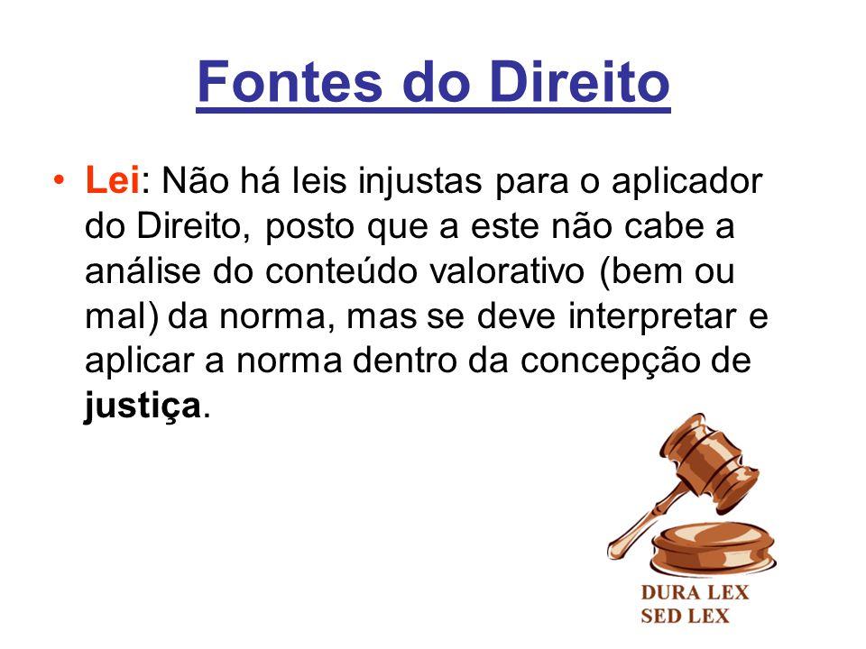 Fontes do Direito •Lei: Não há leis injustas para o aplicador do Direito, posto que a este não cabe a análise do conteúdo valorativo (bem ou mal) da n
