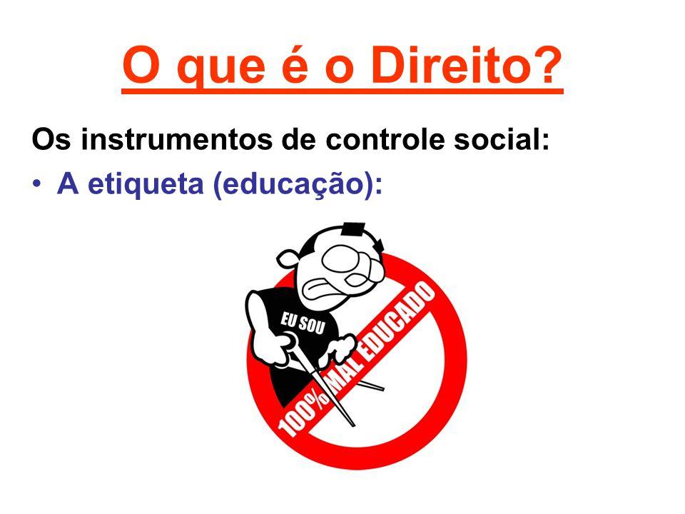 O que é o Direito? Os instrumentos de controle social: •A etiqueta (educação):