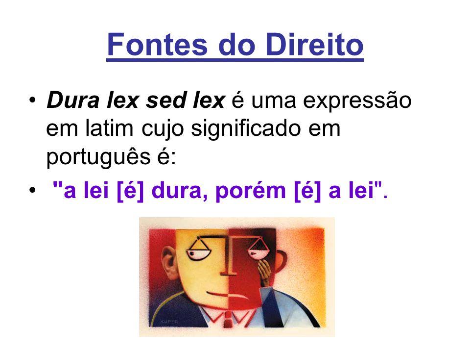 Fontes do Direito •Dura lex sed lex é uma expressão em latim cujo significado em português é: •