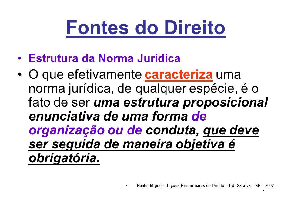 Fontes do Direito •Estrutura da Norma Jurídica •O que efetivamente caracteriza uma norma jurídica, de qualquer espécie, é o fato de ser uma estrutura