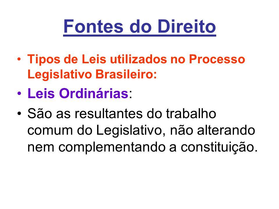 Fontes do Direito •Tipos de Leis utilizados no Processo Legislativo Brasileiro: •Leis Ordinárias: •São as resultantes do trabalho comum do Legislativo, não alterando nem complementando a constituição.